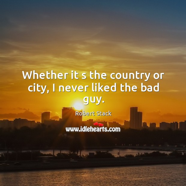 Whether it s the country or city, I never liked the bad guy. Image