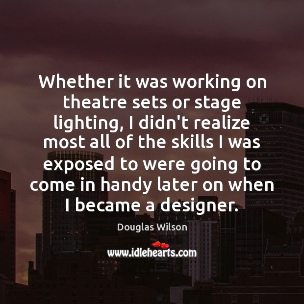 Whether it was working on theatre sets or stage lighting, I didn't Image
