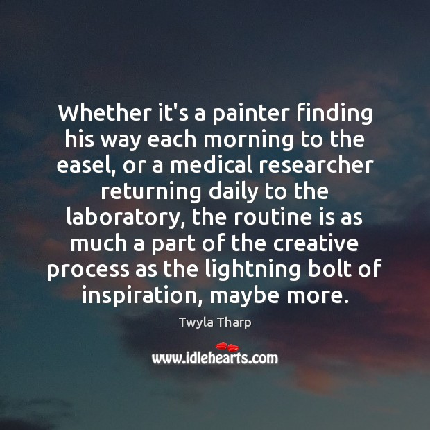 Whether it's a painter finding his way each morning to the easel, Twyla Tharp Picture Quote