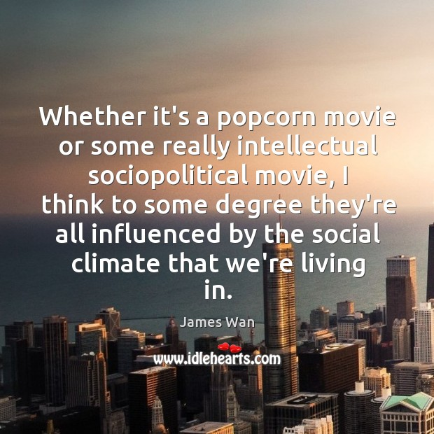 Whether it's a popcorn movie or some really intellectual sociopolitical movie, I James Wan Picture Quote