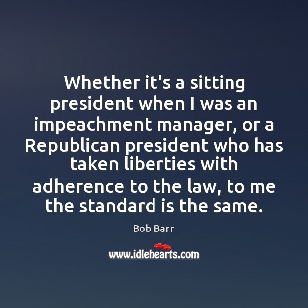 Whether it's a sitting president when I was an impeachment manager, or Bob Barr Picture Quote