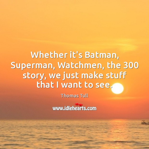 Image, Whether it's Batman, Superman, Watchmen, the 300 story, we just make stuff that