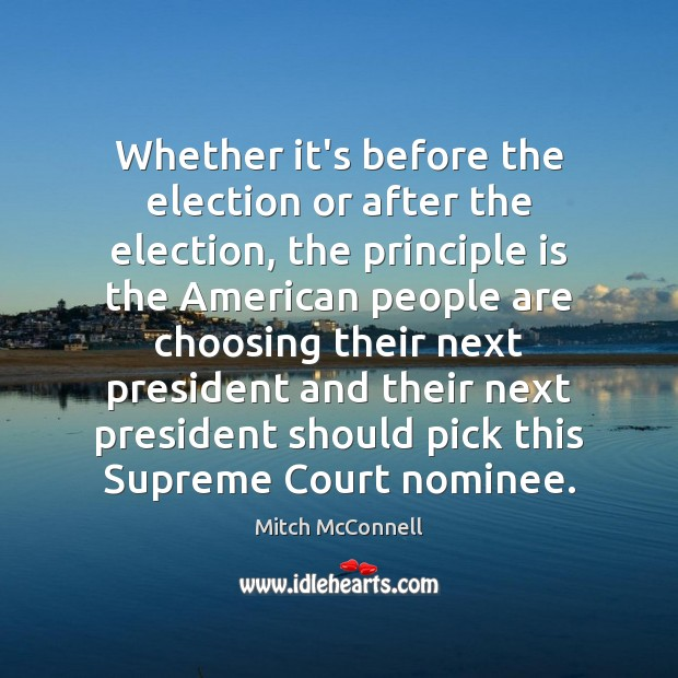 Whether it's before the election or after the election, the principle is Mitch McConnell Picture Quote