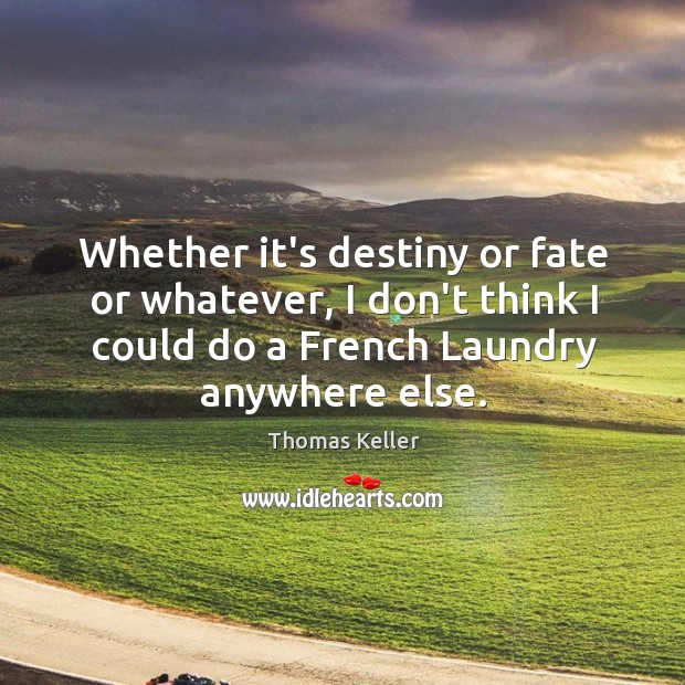 Whether it's destiny or fate or whatever, I don't think I could Thomas Keller Picture Quote