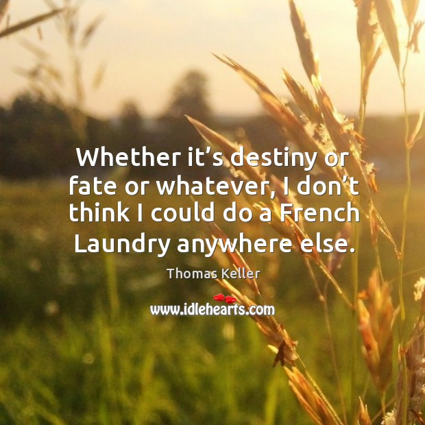 Whether it's destiny or fate or whatever, I don't think I could do a french laundry anywhere else. Thomas Keller Picture Quote