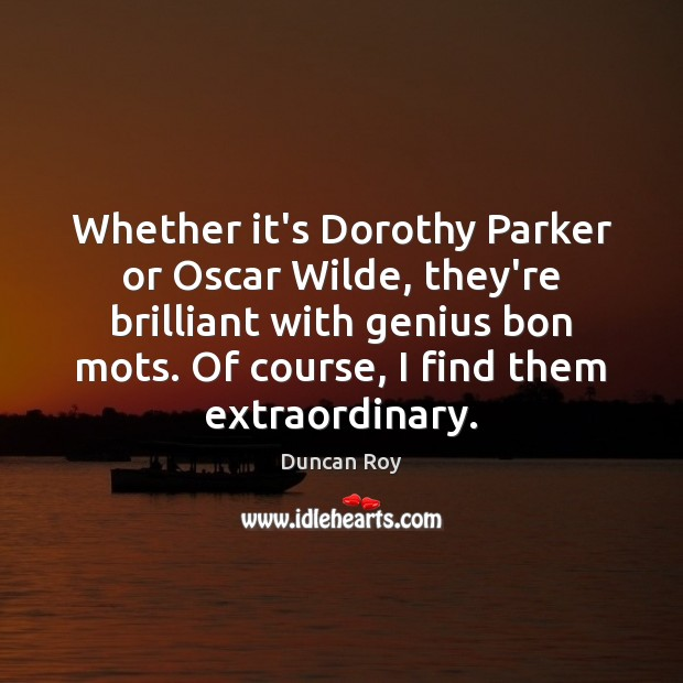 Whether it's Dorothy Parker or Oscar Wilde, they're brilliant with genius bon Duncan Roy Picture Quote
