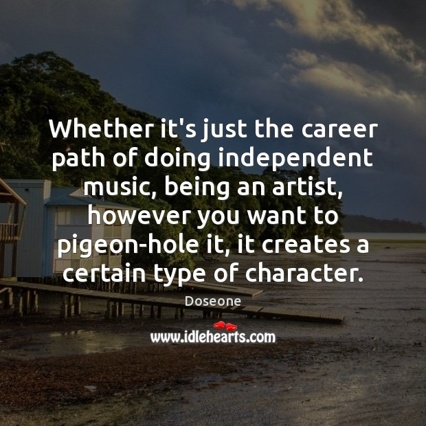 Whether it's just the career path of doing independent music