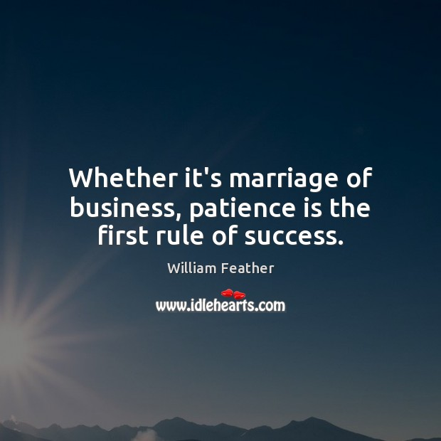 Whether it's marriage of business, patience is the first rule of success. Patience Quotes Image