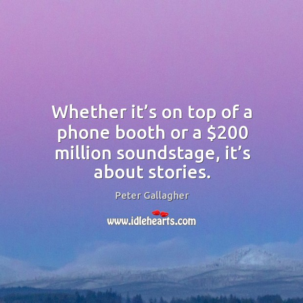 Whether it's on top of a phone booth or a $200 million soundstage, it's about stories. Image
