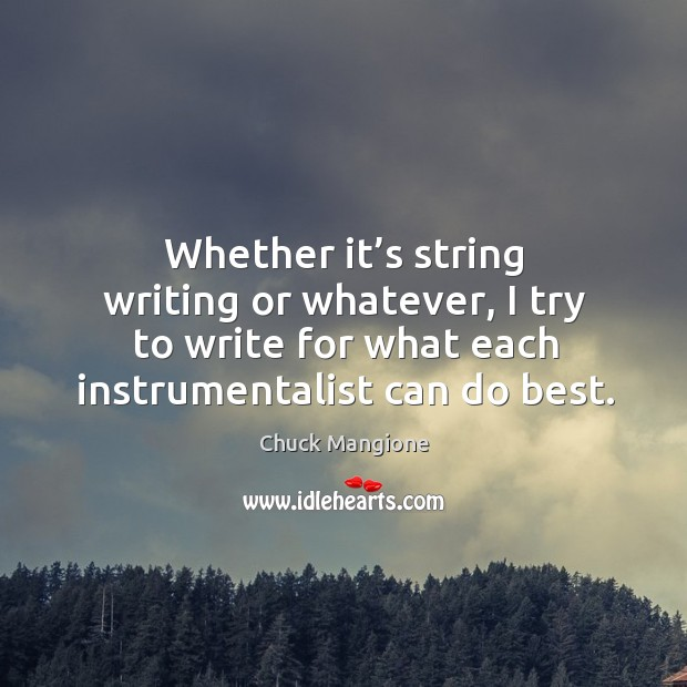 Whether it's string writing or whatever, I try to write for what each instrumentalist can do best. Chuck Mangione Picture Quote