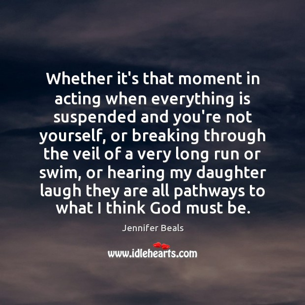 Whether it's that moment in acting when everything is suspended and you're Jennifer Beals Picture Quote