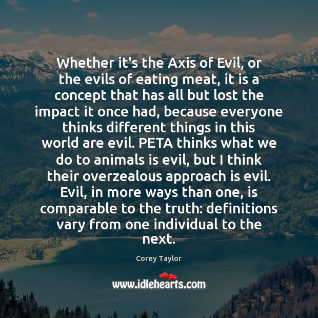 Whether it's the Axis of Evil, or the evils of eating meat, Corey Taylor Picture Quote
