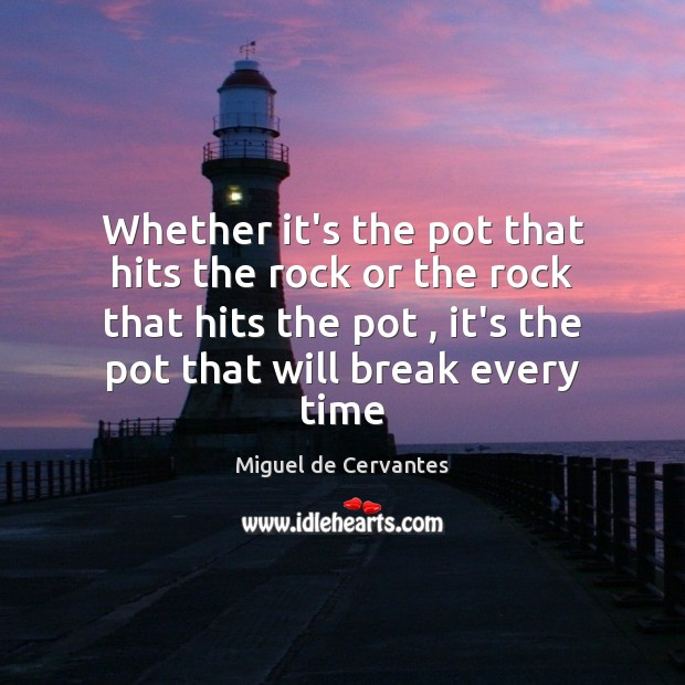 Whether it's the pot that hits the rock or the rock that Miguel de Cervantes Picture Quote