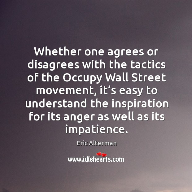 Whether one agrees or disagrees with the tactics of the occupy wall street movement Eric Alterman Picture Quote