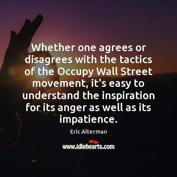 Whether one agrees or disagrees with the tactics of the Occupy Wall Eric Alterman Picture Quote