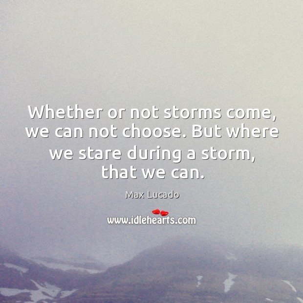 Image, Whether or not storms come, we can not choose. But where we
