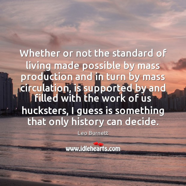 Whether or not the standard of living made possible by mass production Leo Burnett Picture Quote