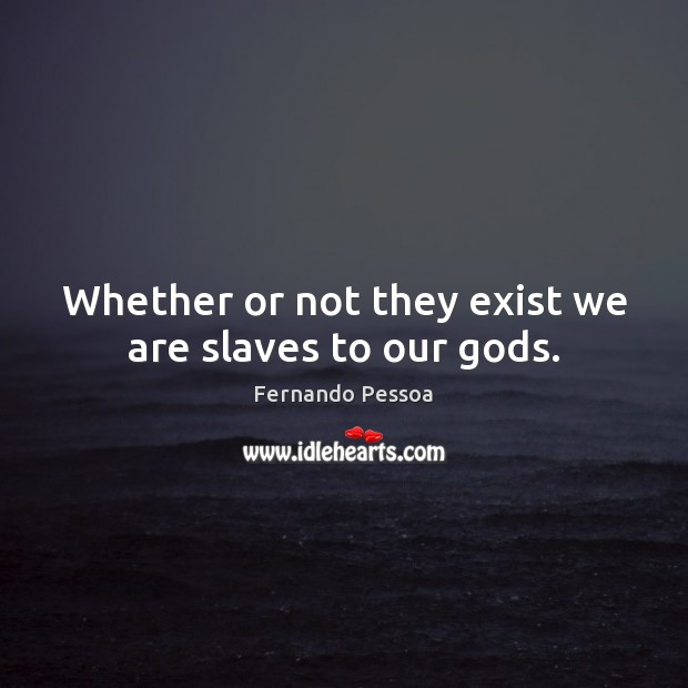 Whether or not they exist we are slaves to our Gods. Image