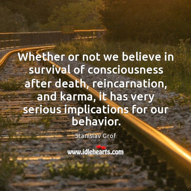Whether or not we believe in survival of consciousness after death, reincarnation Stanislav Grof Picture Quote