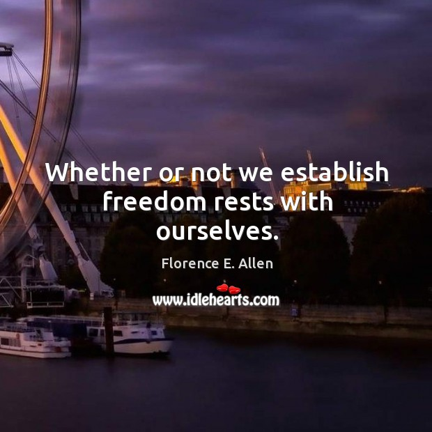 Whether or not we establish freedom rests with ourselves. Image