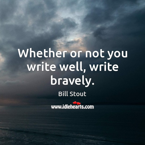 Image, Whether or not you write well, write bravely.