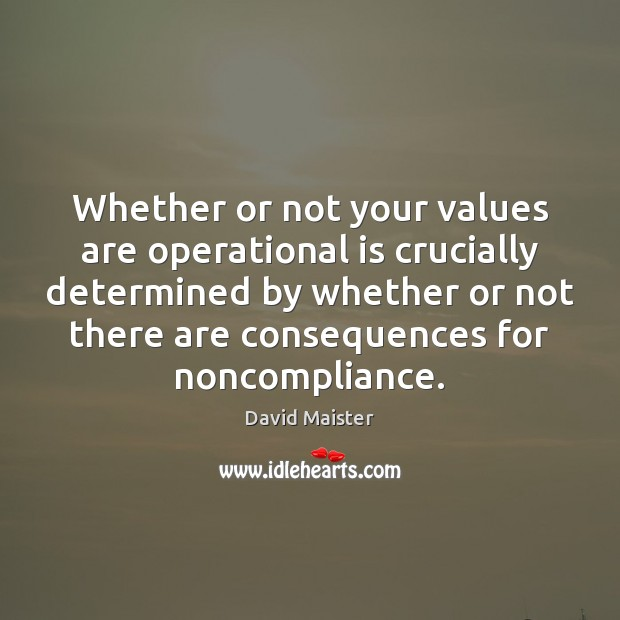 Whether or not your values are operational is crucially determined by whether David Maister Picture Quote