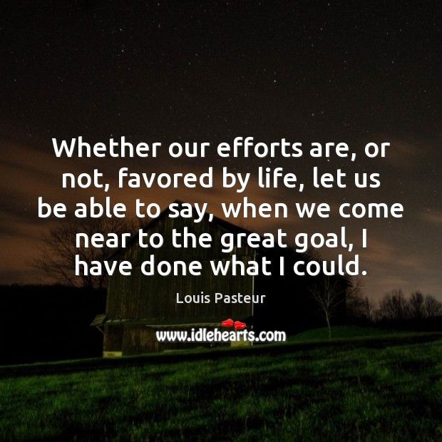 Whether our efforts are, or not, favored by life, let us be Louis Pasteur Picture Quote