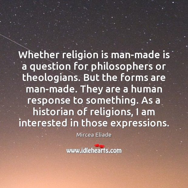 Whether religion is man-made is a question for philosophers or theologians. But Mircea Eliade Picture Quote