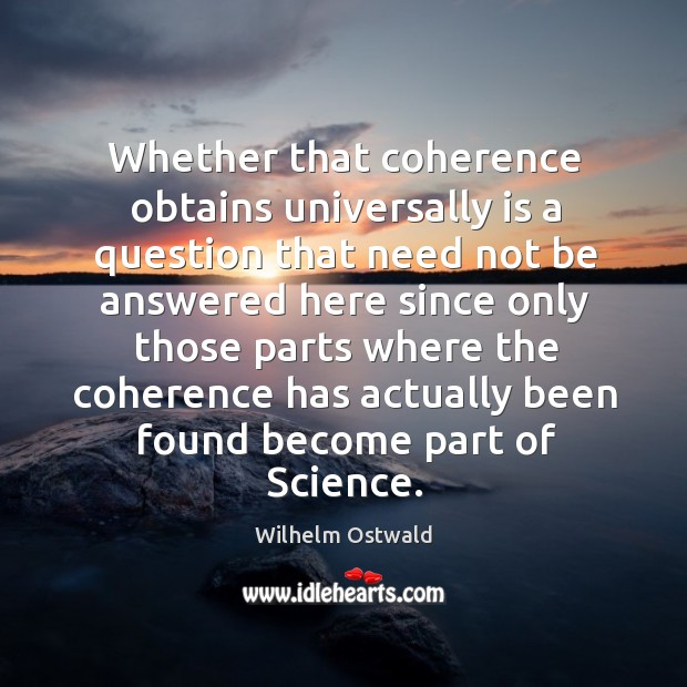 Whether that coherence obtains universally is a question that need not be answered here since Image
