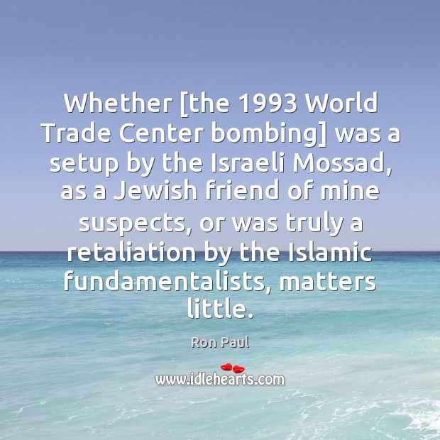 Whether [the 1993 World Trade Center bombing] was a setup by the Israeli Ron Paul Picture Quote