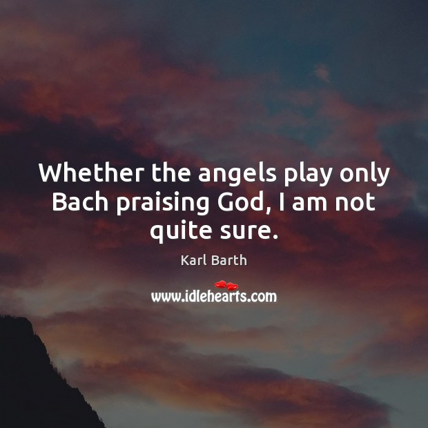 Whether the angels play only Bach praising God, I am not quite sure. Karl Barth Picture Quote