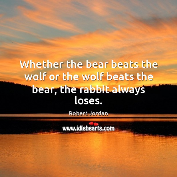 Whether the bear beats the wolf or the wolf beats the bear, the rabbit always loses. Robert Jordan Picture Quote