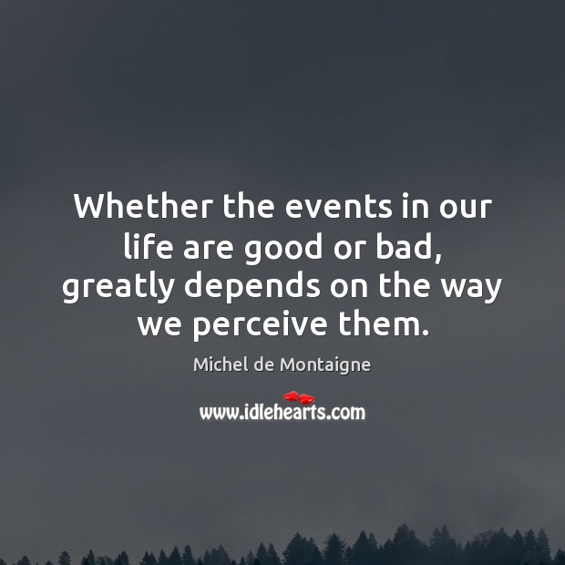 Whether the events in our life are good or bad, greatly depends Michel de Montaigne Picture Quote