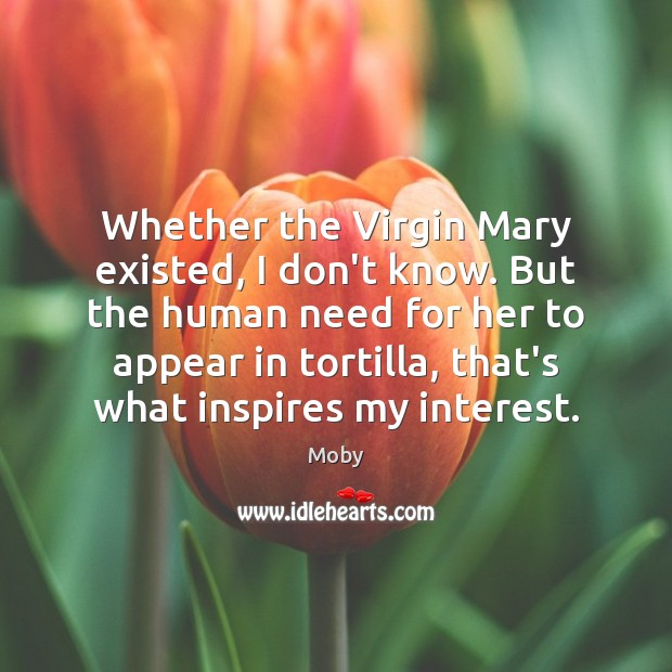 Whether the Virgin Mary existed, I don't know. But the human need Image