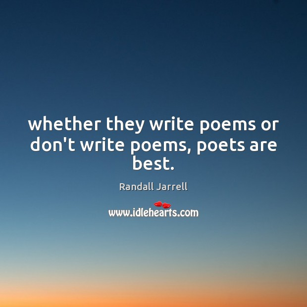 Whether they write poems or don't write poems, poets are best. Randall Jarrell Picture Quote