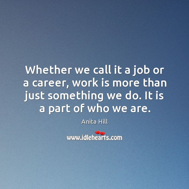 Whether we call it a job or a career, work is more than just something we do. It is a part of who we are. Anita Hill Picture Quote