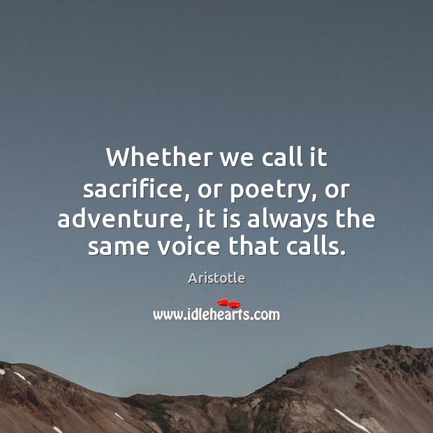 Whether we call it sacrifice, or poetry, or adventure, it is always Aristotle Picture Quote