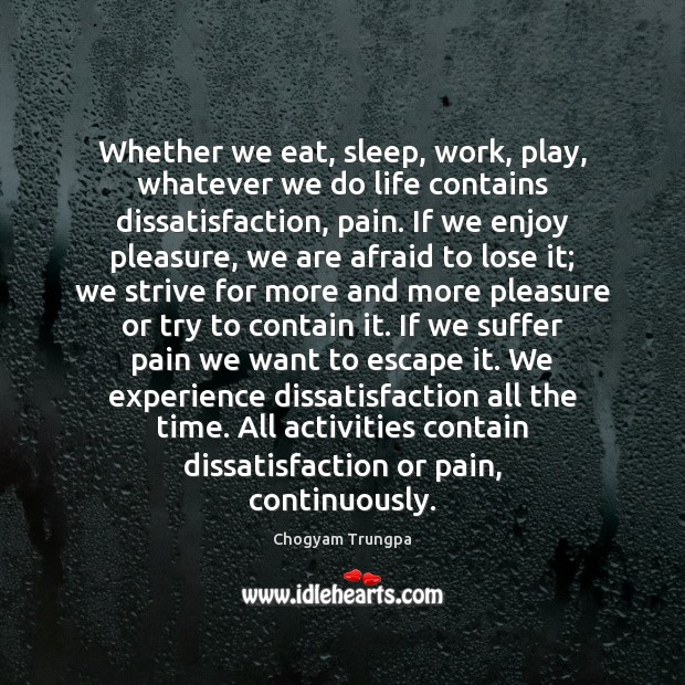Whether we eat, sleep, work, play, whatever we do life contains dissatisfaction, Chogyam Trungpa Picture Quote