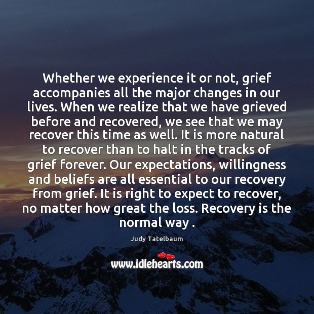 Whether we experience it or not, grief accompanies all the major changes Image