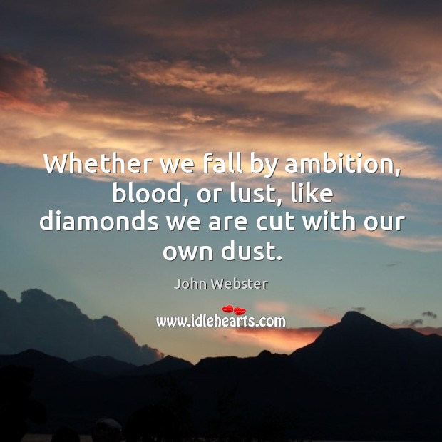 Whether we fall by ambition, blood, or lust, like diamonds we are cut with our own dust. John Webster Picture Quote