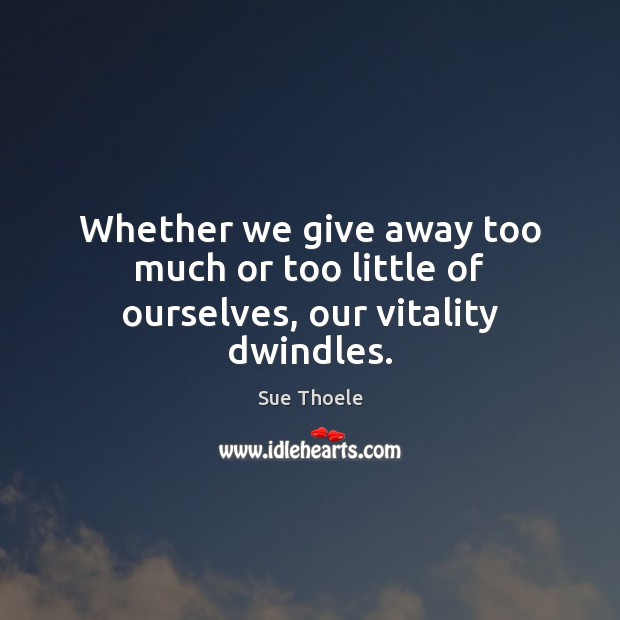 Whether we give away too much or too little of ourselves, our vitality dwindles. Sue Thoele Picture Quote