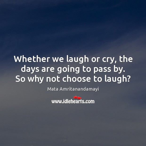 Whether we laugh or cry, the days are going to pass by. So why not choose to laugh? Mata Amritanandamayi Picture Quote
