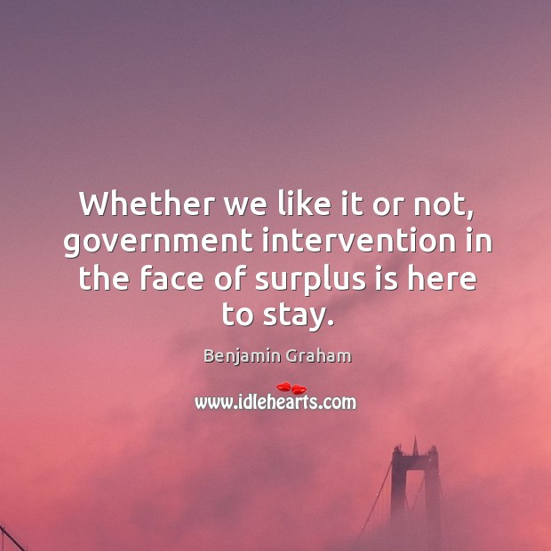 Whether we like it or not, government intervention in the face of surplus is here to stay. Benjamin Graham Picture Quote