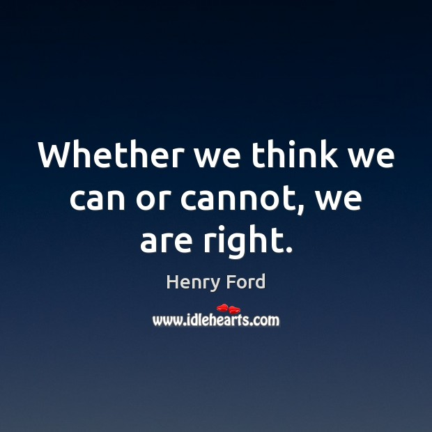 Whether we think we can or cannot, we are right. Image