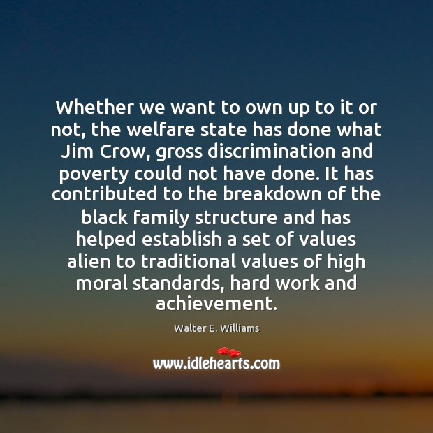 Whether we want to own up to it or not, the welfare Walter E. Williams Picture Quote
