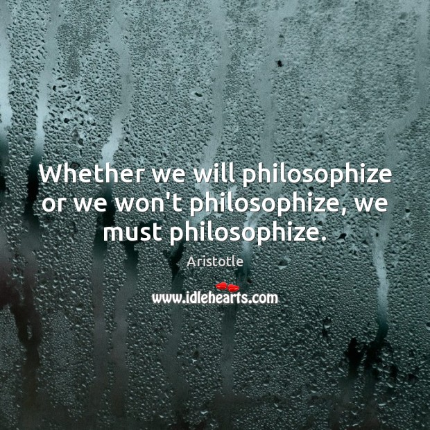 Whether we will philosophize or we won't philosophize, we must philosophize. Image