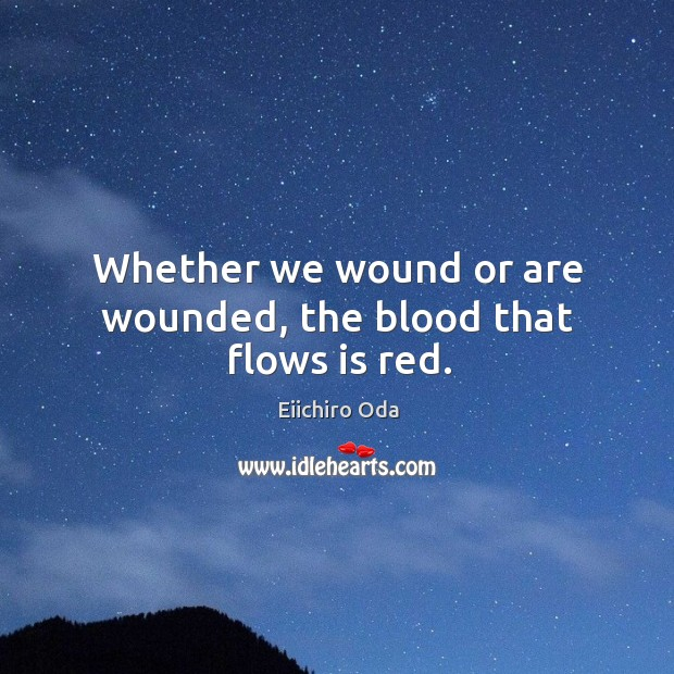Whether we wound or are wounded, the blood that flows is red. Image