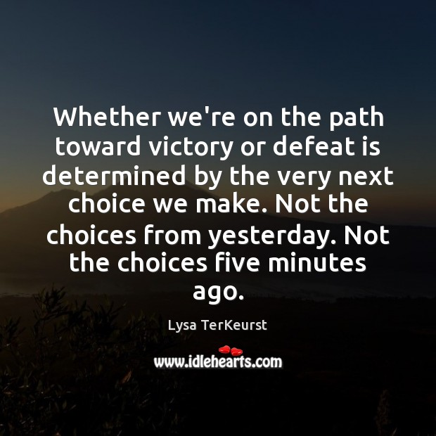 Whether we're on the path toward victory or defeat is determined by Lysa TerKeurst Picture Quote