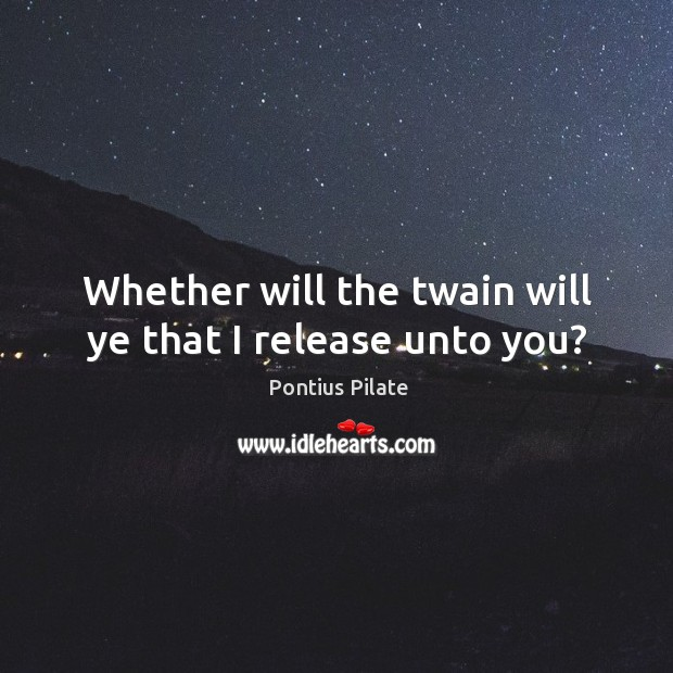 Whether will the twain will ye that I release unto you? Image
