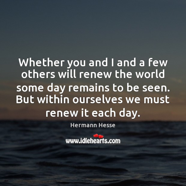 Whether you and I and a few others will renew the world Hermann Hesse Picture Quote